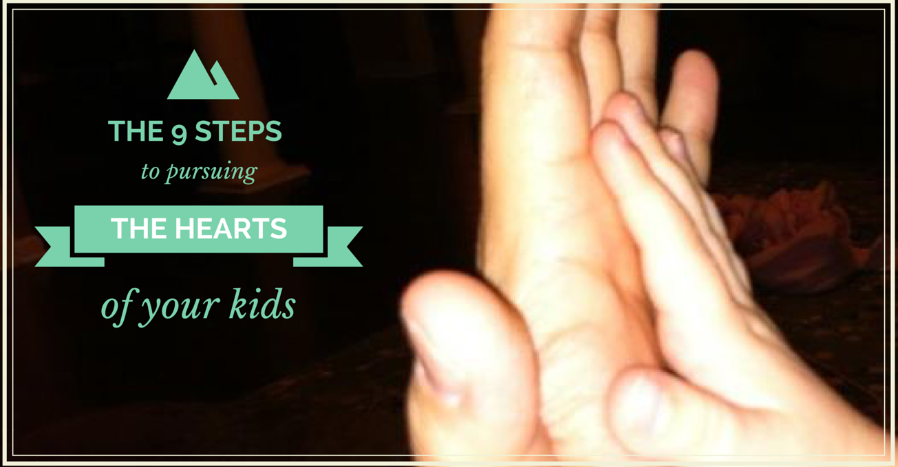 9 Steps Pursuing the hearts of your kids