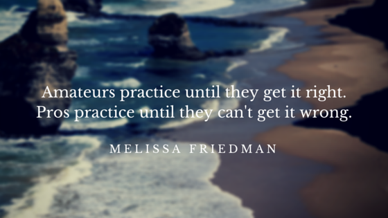 Amateurs practice until they get it right.Pros practice until they can't get it wrong.